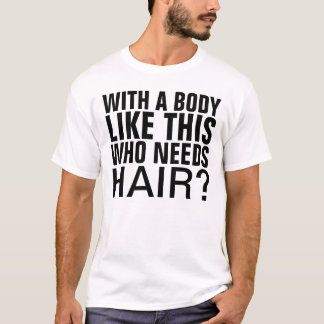 With a body like this who needs hair T-Shirt