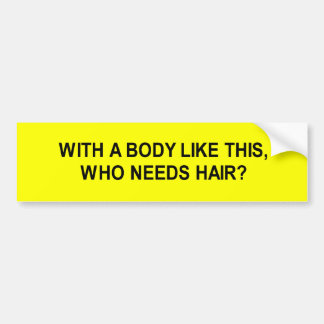 with a body like this who needs hair t-shirt car bumper sticker