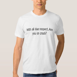 With all due respect...Are you on crack? Tee Shirt