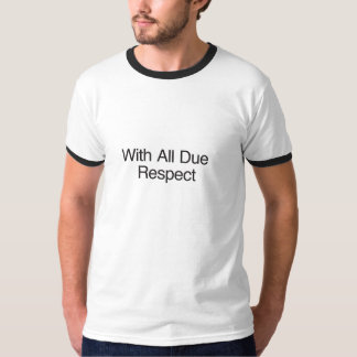 With All Due Respect T Shirt