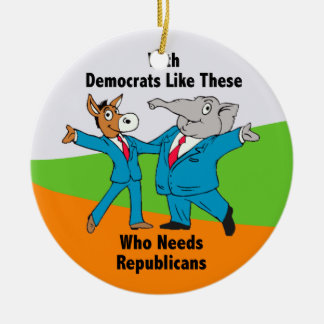 With Democrats Like These Who Needs Republicans Ceramic Ornament