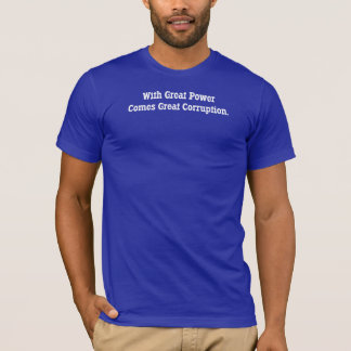 With Great Power Comes Great Corruption T-Shirt
