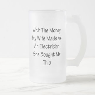With The Money My Wife Made As An Electrician She 16 Oz Frosted Glass Beer Mug