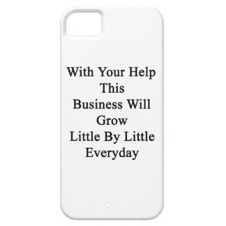 With Your Help This Business Will Grow Little By L iPhone 5 Cases