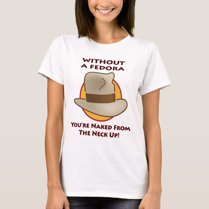 Without a fedora, you're naked from the neck up! T-Shirt