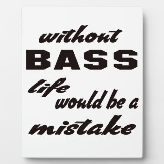 Without bass life would be a mistake plaque