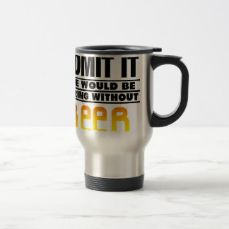 WITHOUT BEER - FUNNY DRINKING TRAVEL MUG