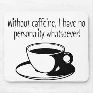 Without Caffeine I have no personality whatsoever! Mouse Mats