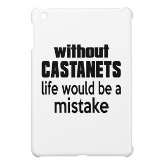 WITHOUT CASTANETS LIFE WOULD BE A MISTAKE CASE FOR THE iPad MINI