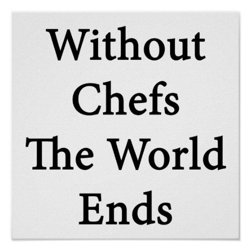 Without Chefs The World Ends Print