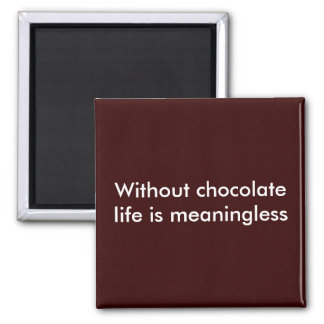 Without chocolate life is meaningless magnet