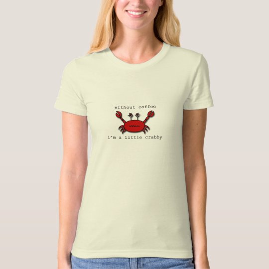 Without Coffee...I'm a little crabby. T-Shirt