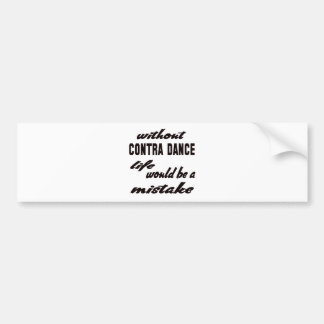 Without Contra dance life would be a mistake Car Bumper Sticker