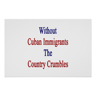 Without Cuban Immigrants The Country Crumbles Poster