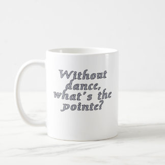 Without dance, what's the pointe? coffee mug