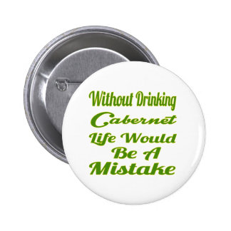 Without drinking Cabernet life would be a mistake 2 Inch Round Button