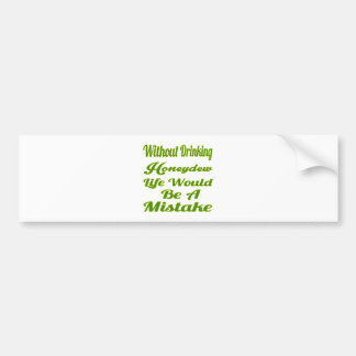 Without drinking Honeydew life would be a mistake Car Bumper Sticker