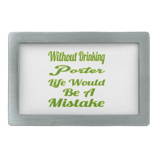 Without drinking Porter life would be a mistake Belt Buckle