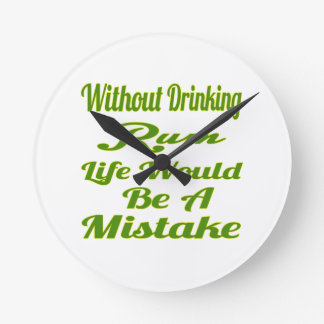 Without drinking Rum life would be a mistake Wall Clocks