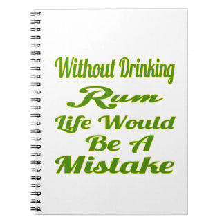 Without drinking Rum life would be a mistake Spiral Note Book