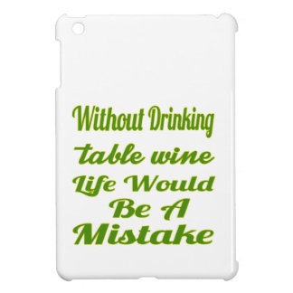 Without drinking Table Wine life would be a mistak Case For The iPad Mini