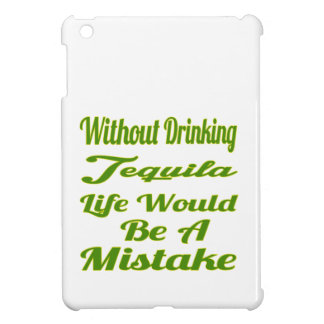 Without drinking Tequila life would be a mistake iPad Mini Cover