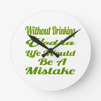 Without drinking Vodka life would be a mistake Round Wallclocks