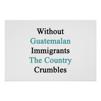 Without Guatemalan Immigrants The Country Crumbles Poster