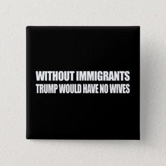 Without Immigrants Trump would have no wives - - . Button