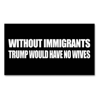 Without Immigrants Trump would have no wives - - . Magnetic Business Card