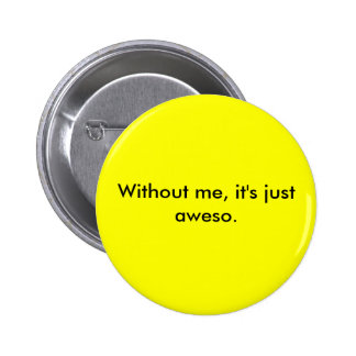 Without me, it's just aweso. pinback button