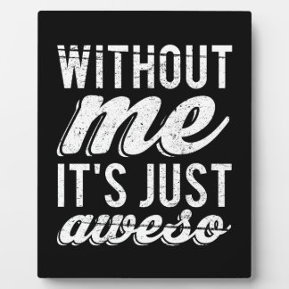 Without Me It's Just Aweso Plaque