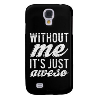 Without Me It's Just Aweso Samsung S4 Case