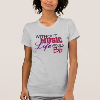 Without Music, Life Would Bb T Shirt