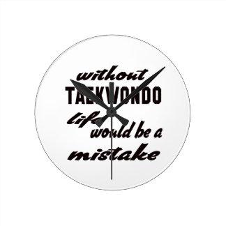 Without Taekwondo life would be a mistake Round Wall Clocks