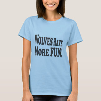 Wolves Have More Fun! T-Shirt