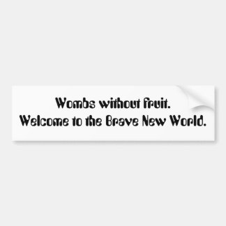 Wombs without fruit. Welcome to the Brave New W... Car Bumper Sticker