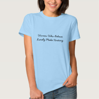 Women Who Behave Rarely Make History T-shirt