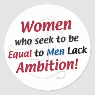 Women Who Seek to Be Equal to Men Lack Ambition! Classic Round Sticker