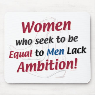 Women Who Seek to Be Equal to Men Lack Ambition! Mouse Pad