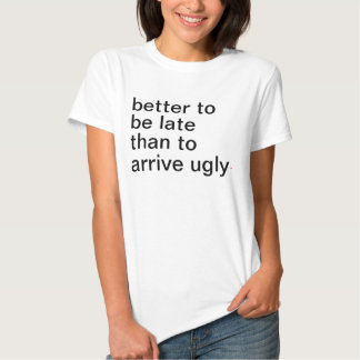 Women's better to be late than to arrive ugly. tee shirt