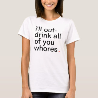 Women's I'll out-drink all of you whores. T-Shirt