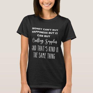 Women's Money Can Buy Crafting Supplies T Shirt