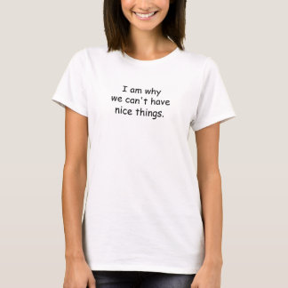 Women's White I am why we can't have nice things. T-Shirt
