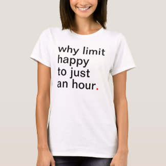 Women's why limit happy to just an hour. T-Shirt