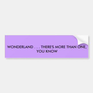 WONDERLAND . . . THERE'S MORE THAN ONE, YOU KNOW BUMPER STICKER