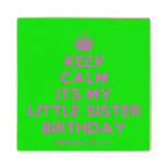 [Crown] keep calm its my little sister birthday  Wood Coaster