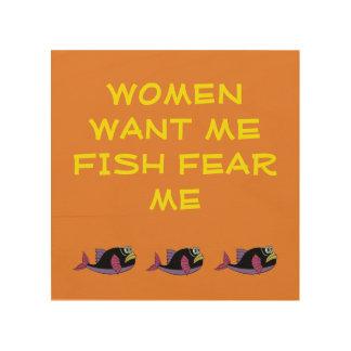 WOOD WALL ART - WOMEN WANT ME FISH FEAR ME