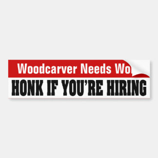 Woodcarver Needs Work - Honk If You're Hiring Bumper Sticker