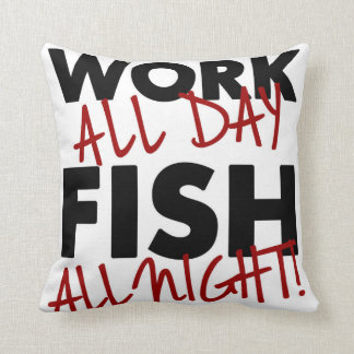 Work all day, Fish all night! Throw Pillows